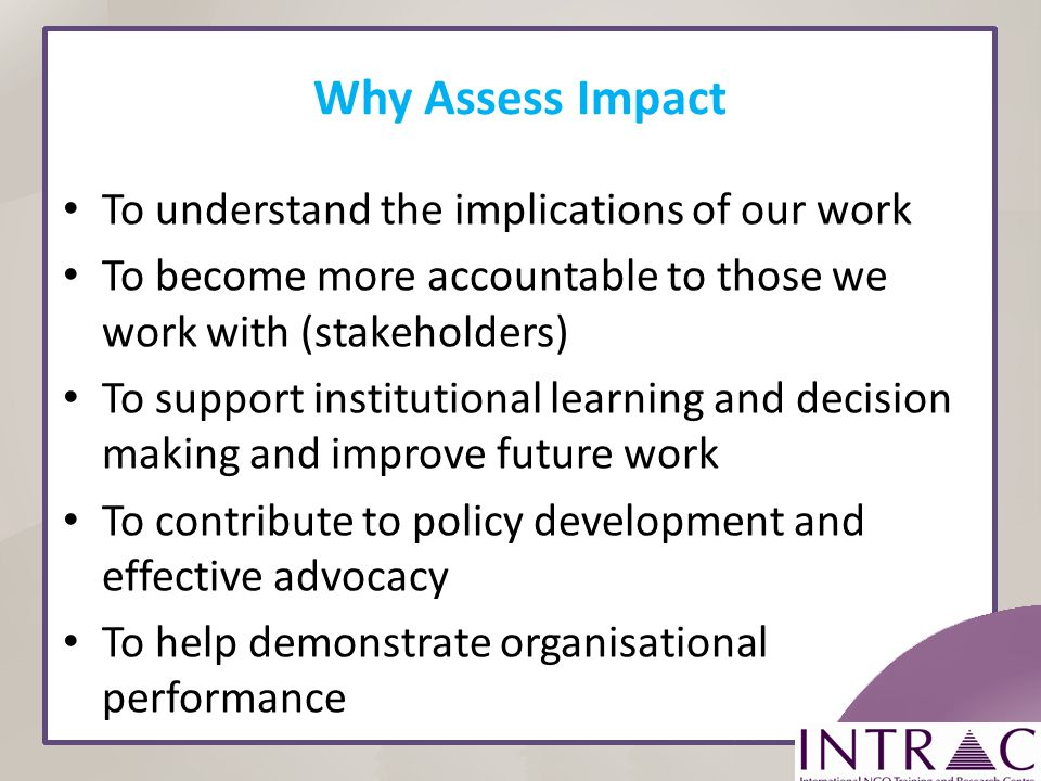 Why Assess Impact To understand the implications of our work