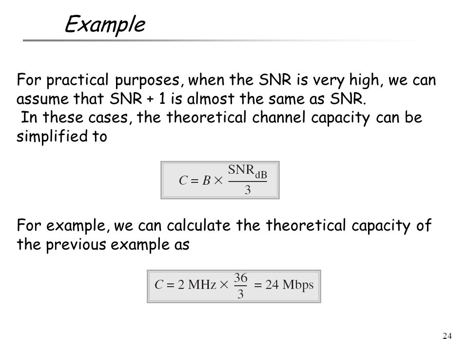 Example For practical purposes, when the SNR is very high, we can assume that SNR + 1 is almost the same as SNR.