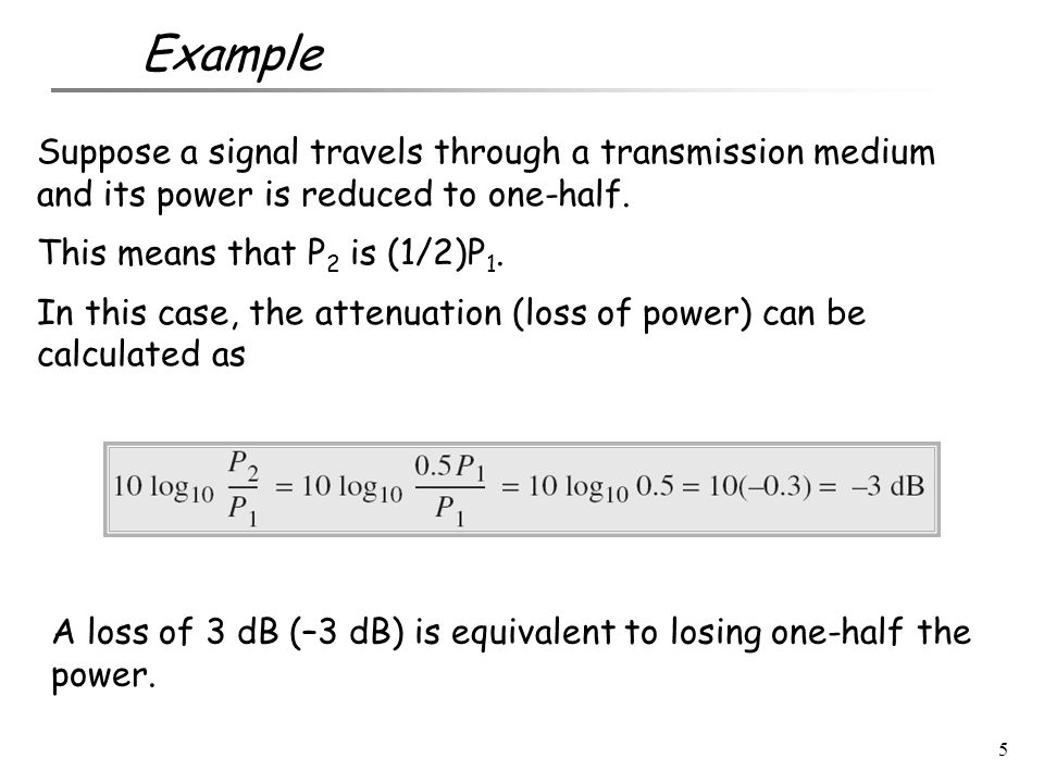 Example Suppose a signal travels through a transmission medium and its power is reduced to one-half.