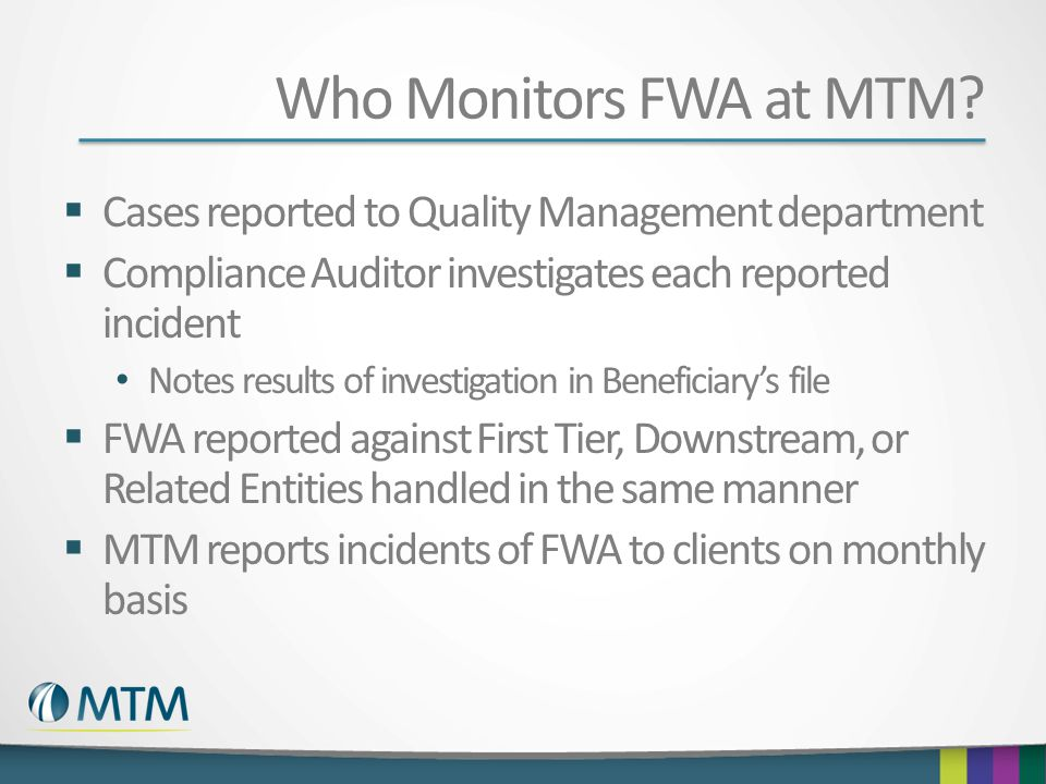 Who Monitors FWA at MTM Cases reported to Quality Management department. Compliance Auditor investigates each reported incident.