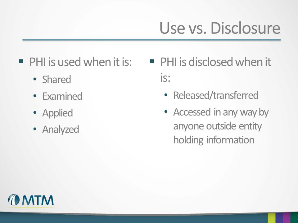 Use vs. Disclosure PHI is used when it is:
