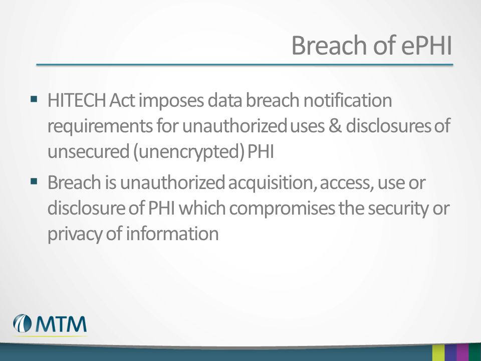 Breach of ePHI HITECH Act imposes data breach notification requirements for unauthorized uses & disclosures of unsecured (unencrypted) PHI.