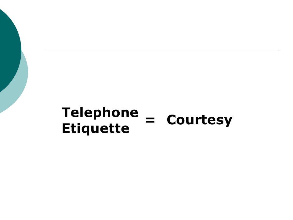 Telephone Etiquette = Courtesy