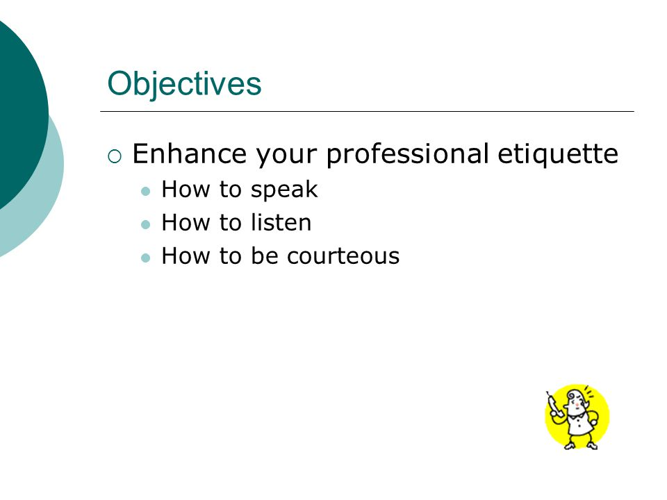 Objectives Enhance your professional etiquette How to speak