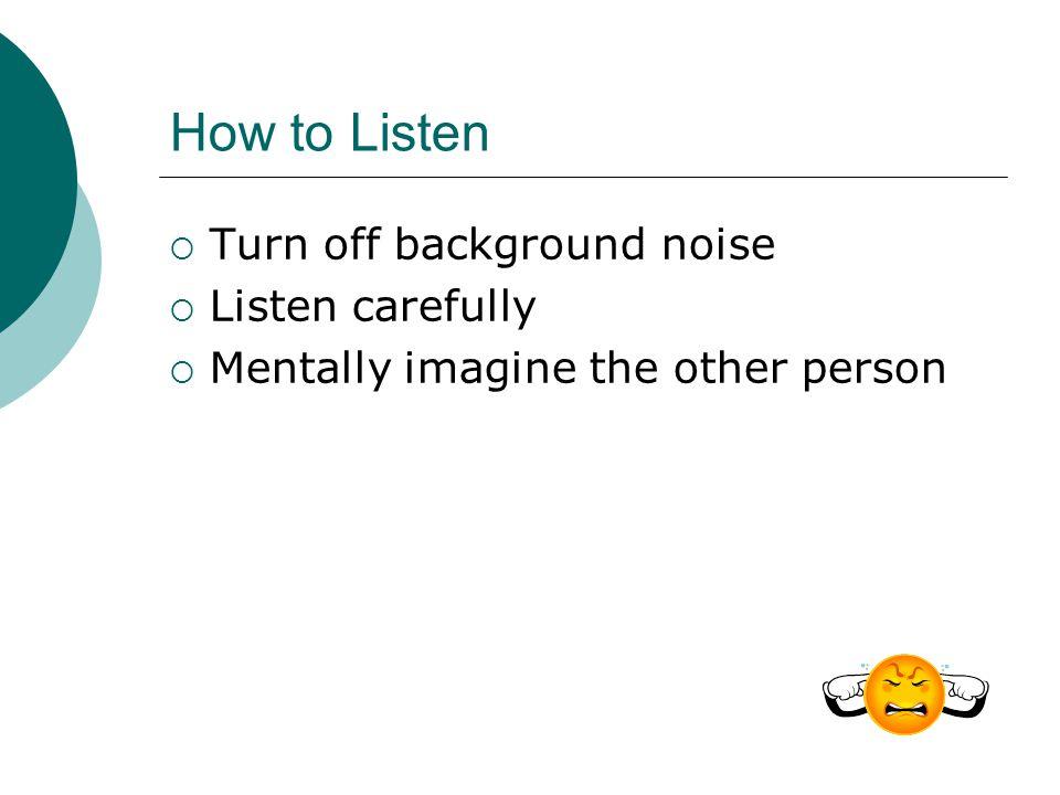 How to Listen Turn off background noise Listen carefully