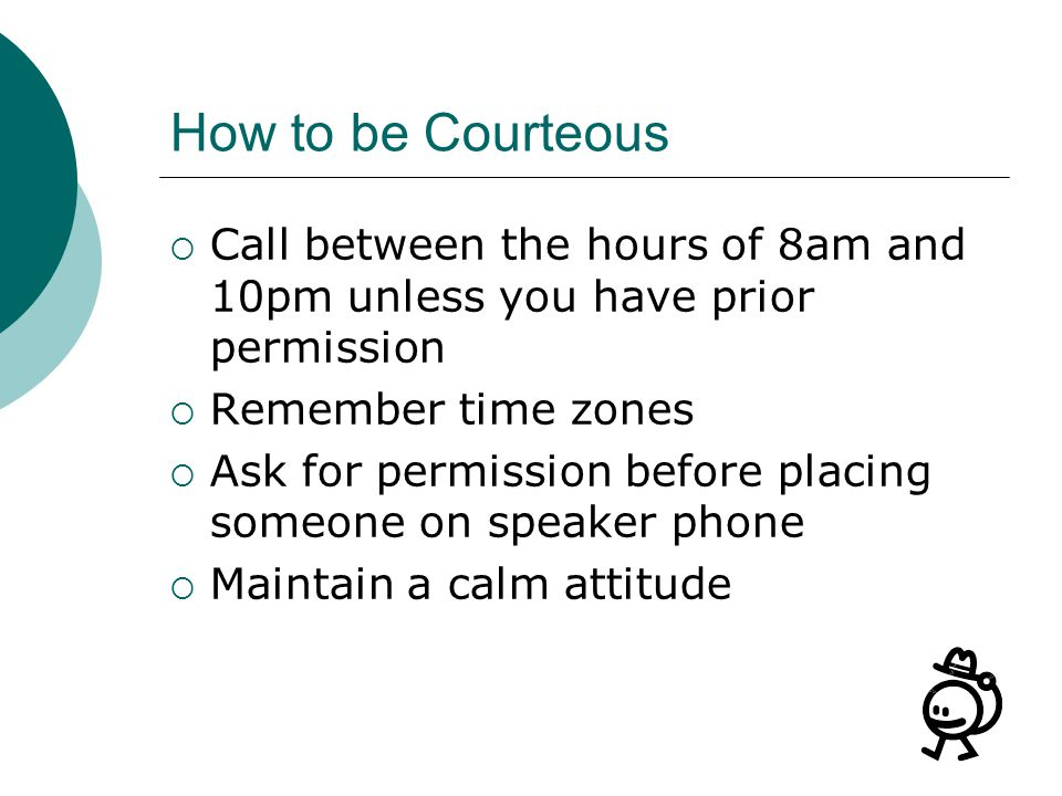 How to be Courteous Call between the hours of 8am and 10pm unless you have prior permission. Remember time zones.