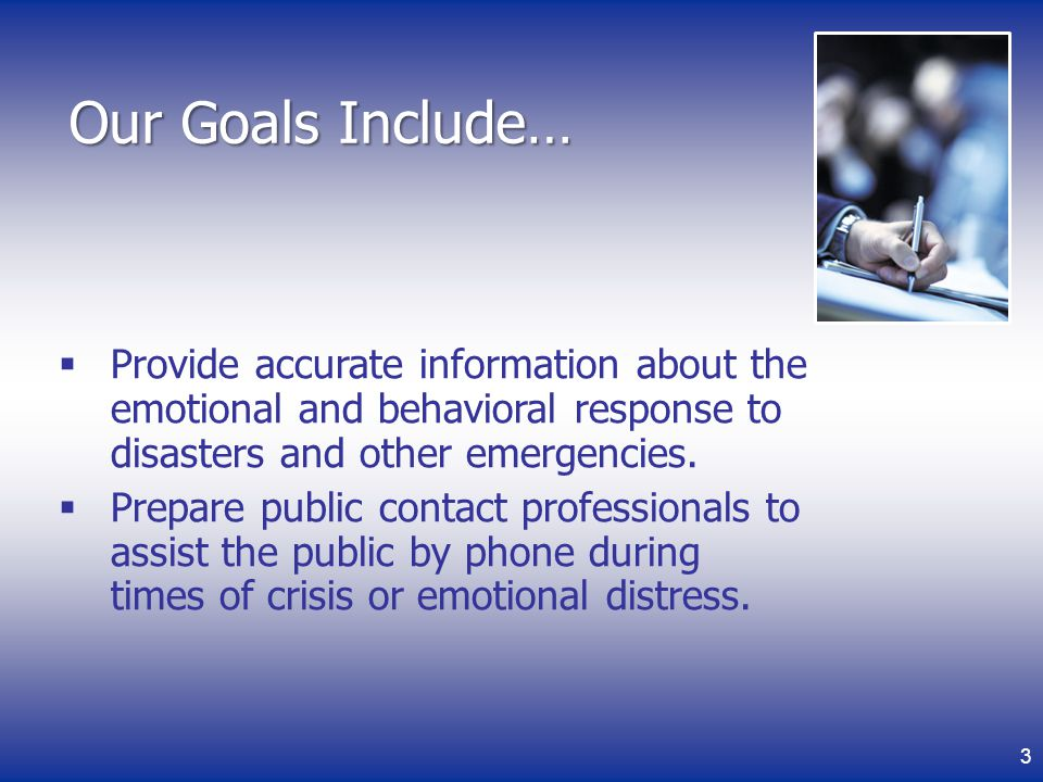 Our Goals Include… Provide accurate information about the emotional and behavioral response to disasters and other emergencies.