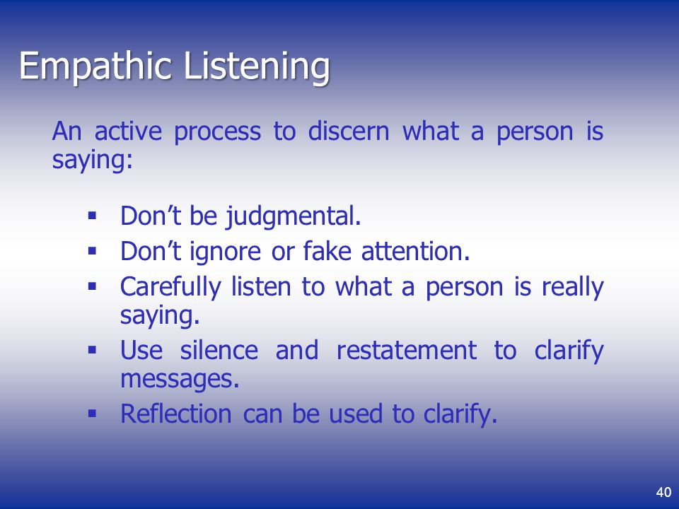 Empathic Listening An active process to discern what a person is saying: Don't be judgmental. Don't ignore or fake attention.