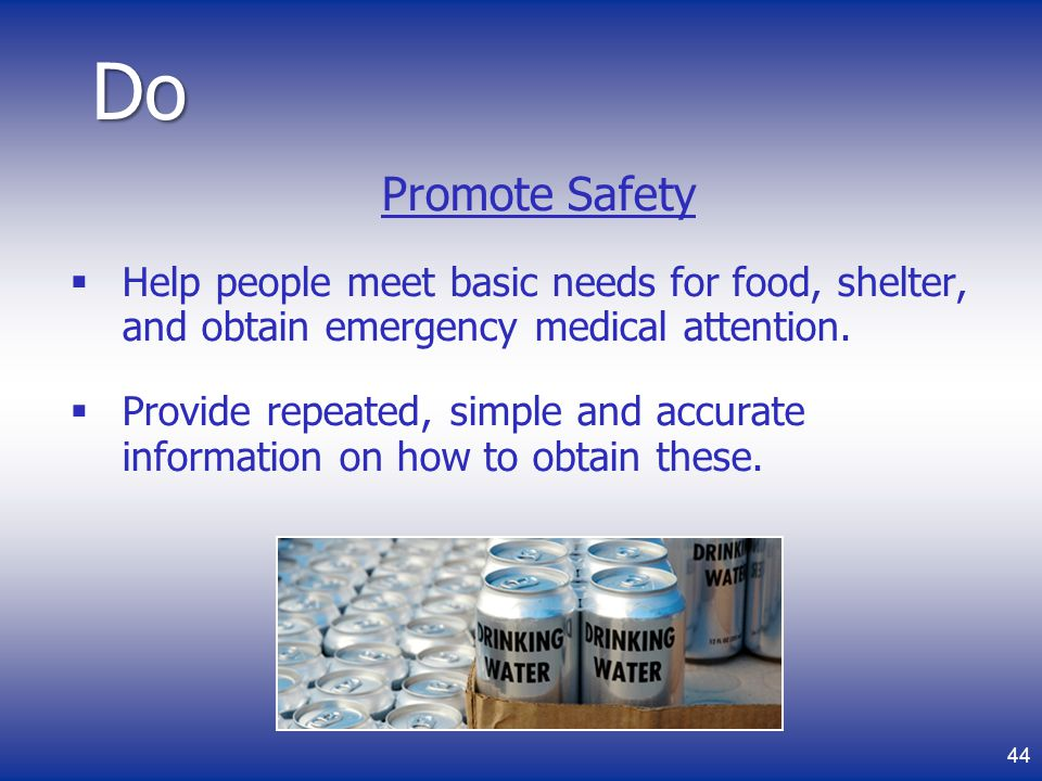 Do Promote Safety. Help people meet basic needs for food, shelter, and obtain emergency medical attention.