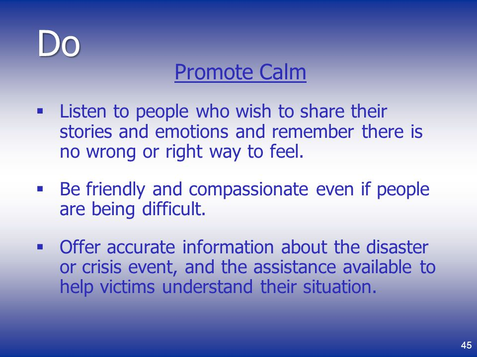 Do Promote Calm. Listen to people who wish to share their stories and emotions and remember there is no wrong or right way to feel.