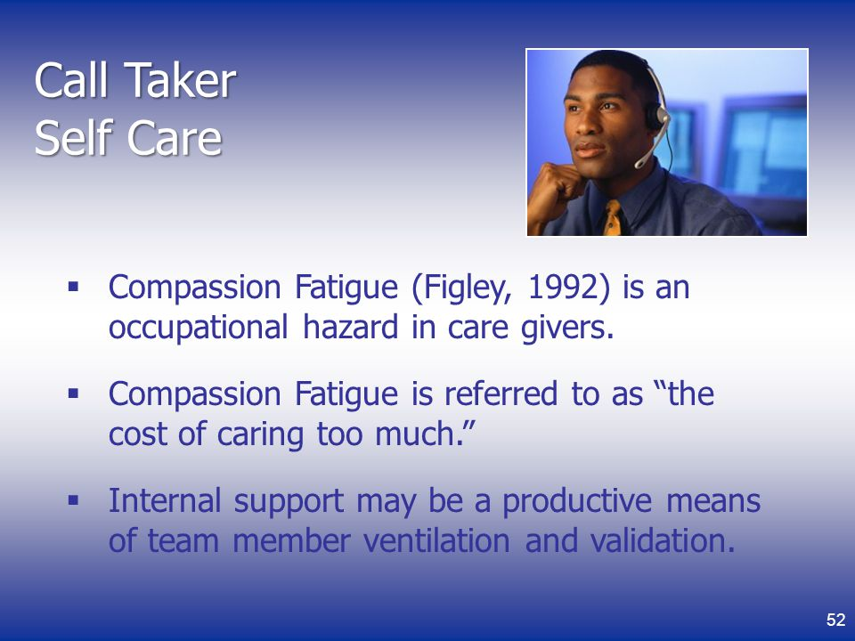 Call Taker Self Care Compassion Fatigue (Figley, 1992) is an occupational hazard in care givers.