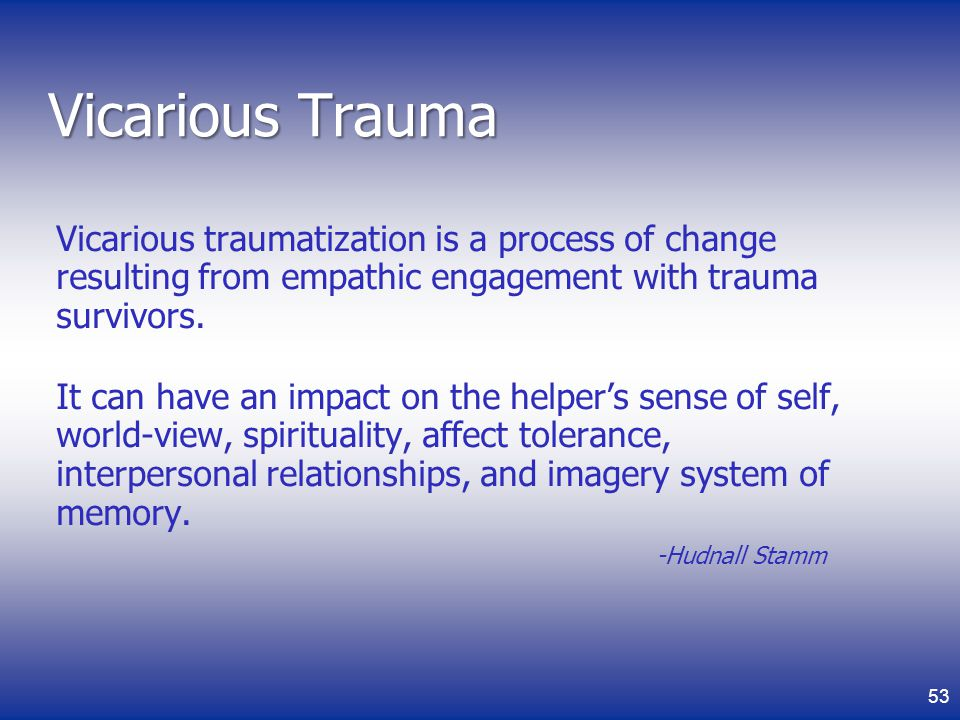 Vicarious Trauma Vicarious traumatization is a process of change resulting from empathic engagement with trauma survivors.