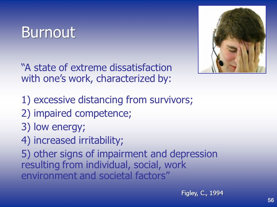 Burnout A state of extreme dissatisfaction with one's work, characterized by: