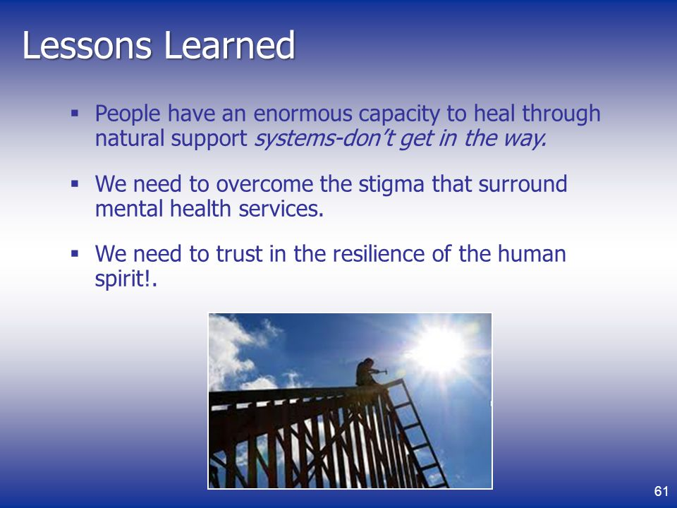 Lessons Learned People have an enormous capacity to heal through natural support systems-don't get in the way.