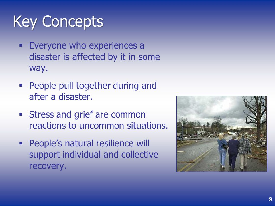 Key Concepts Everyone who experiences a disaster is affected by it in some way. People pull together during and after a disaster.