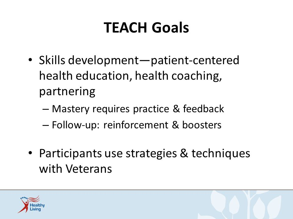 TEACH Goals Skills development—patient-centered health education, health coaching, partnering. Mastery requires practice & feedback.