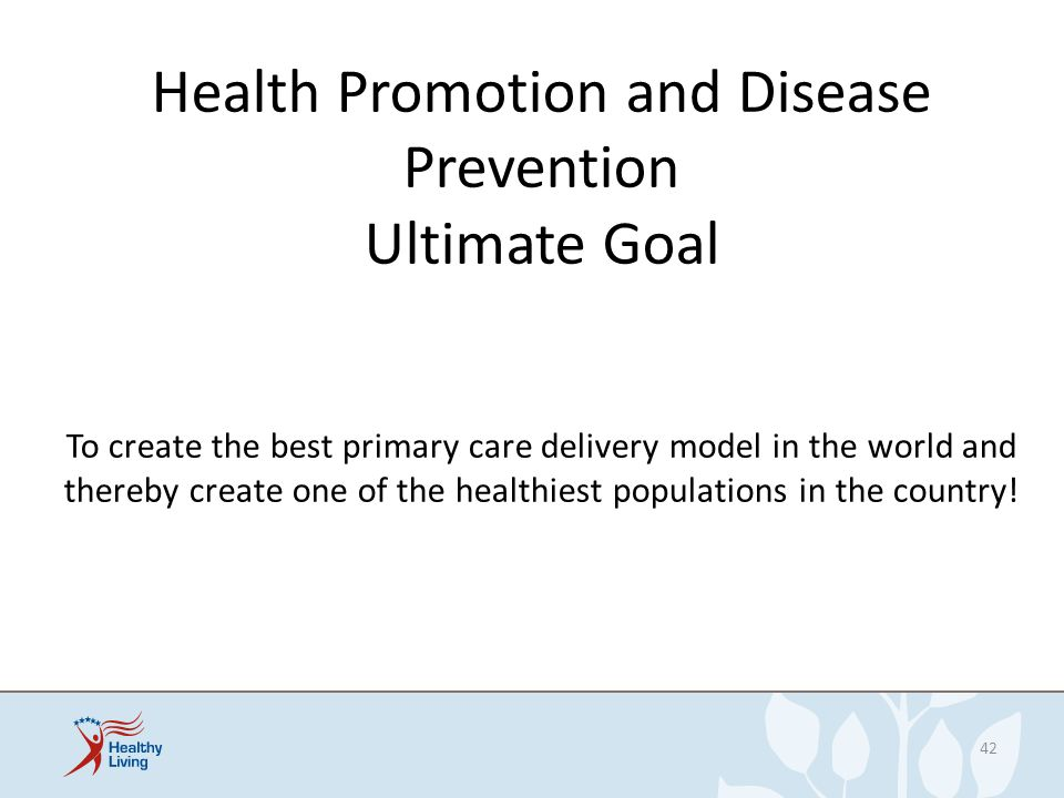 Health Promotion and Disease Prevention Ultimate Goal To create the best primary care delivery model in the world and thereby create one of the healthiest populations in the country!