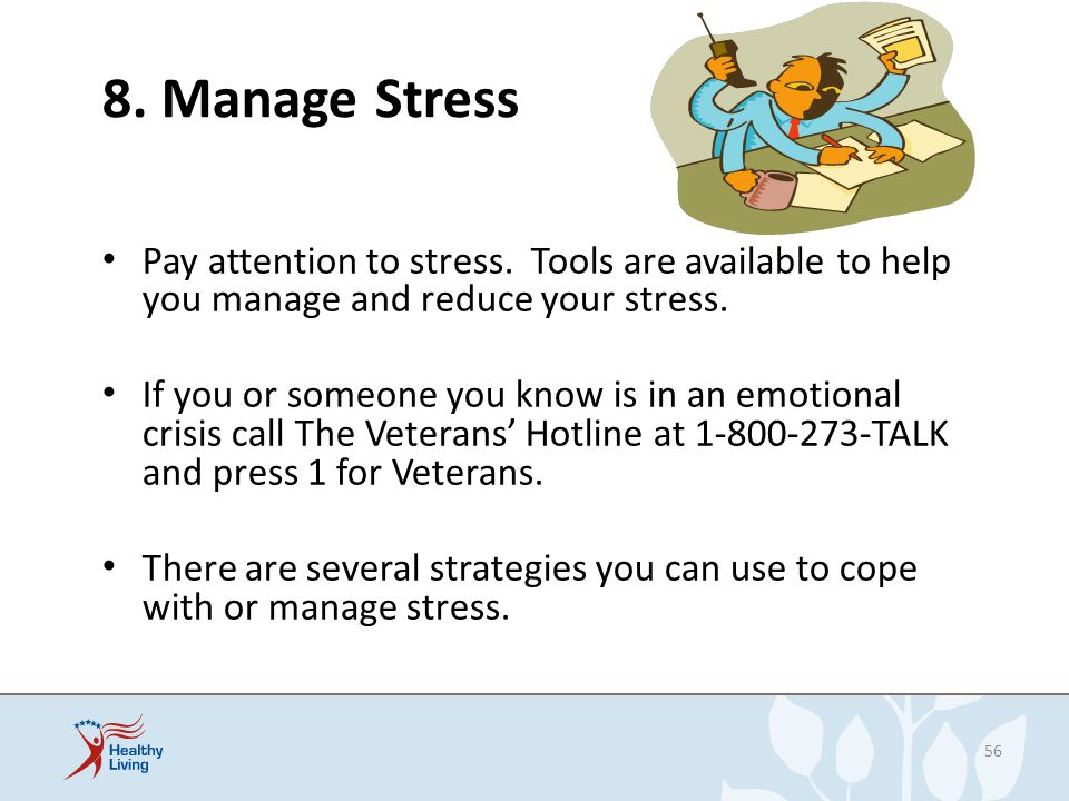 8. Manage Stress Pay attention to stress. Tools are available to help you manage and reduce your stress.