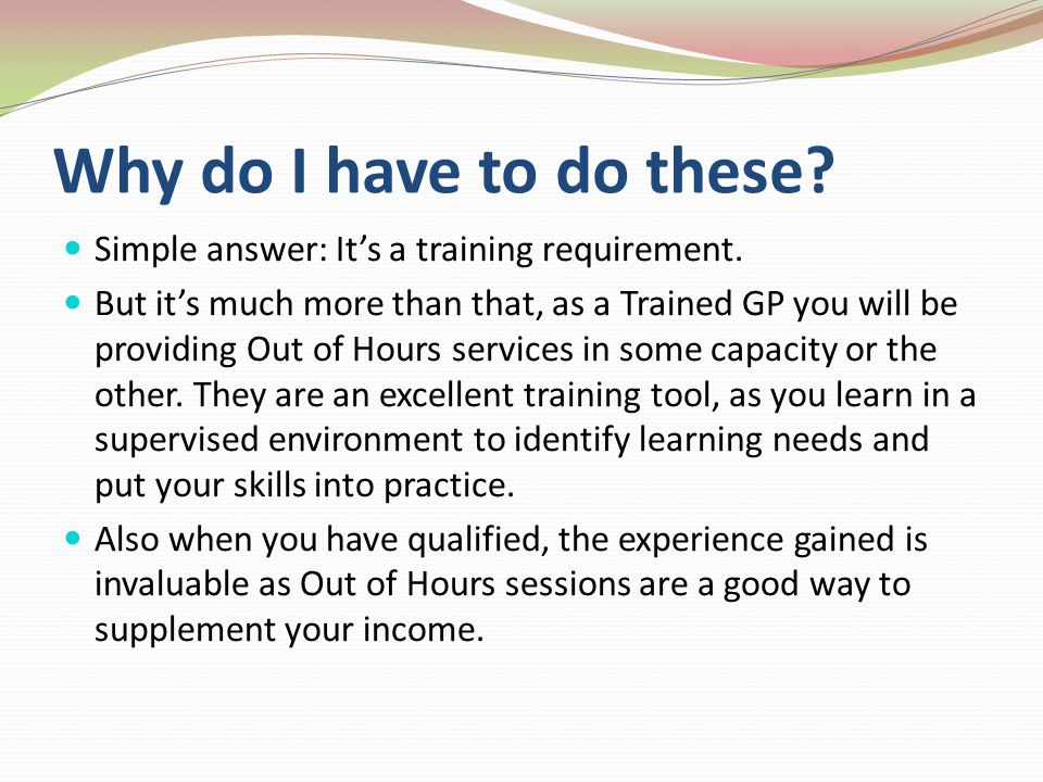 Why do I have to do these Simple answer: It's a training requirement.