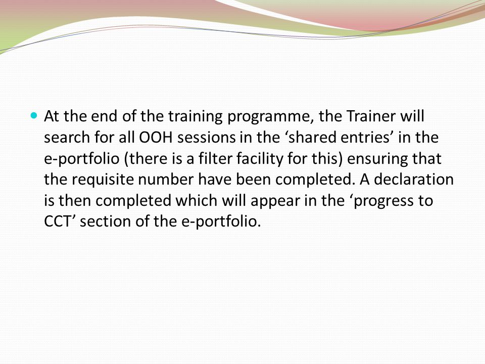 At the end of the training programme, the Trainer will search for all OOH sessions in the 'shared entries' in the e-portfolio (there is a filter facility for this) ensuring that the requisite number have been completed.