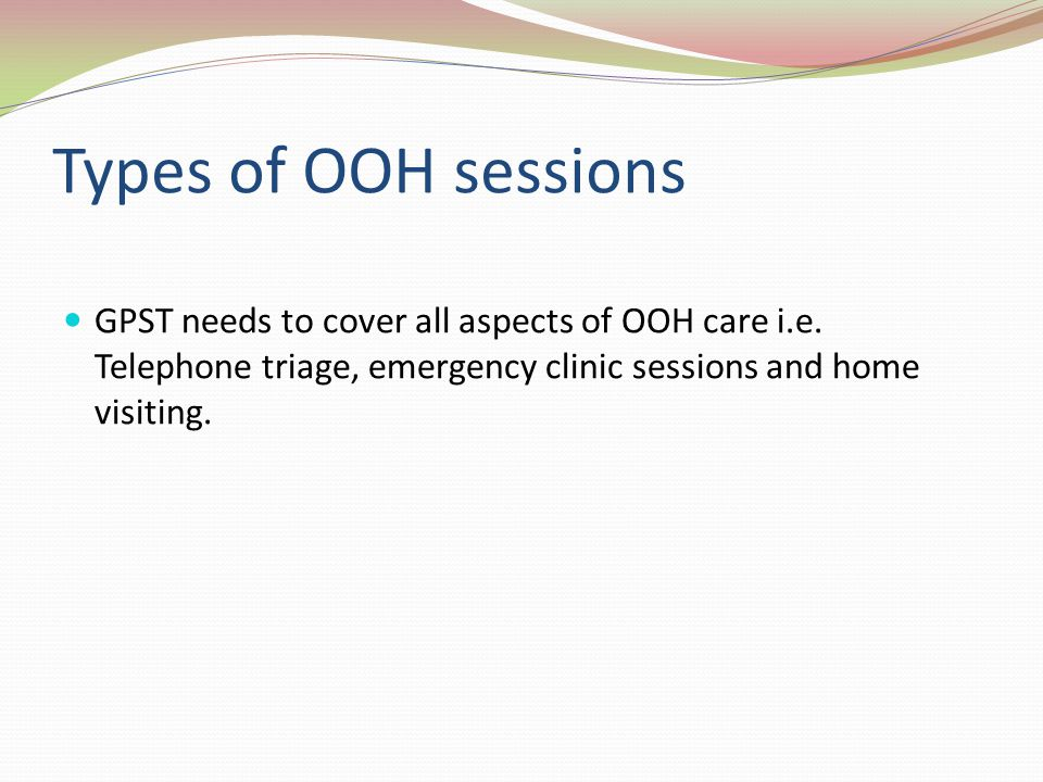 Types of OOH sessions GPST needs to cover all aspects of OOH care i.e.