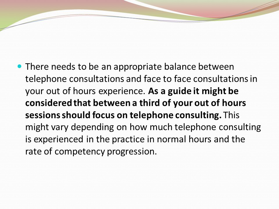 There needs to be an appropriate balance between telephone consultations and face to face consultations in your out of hours experience.