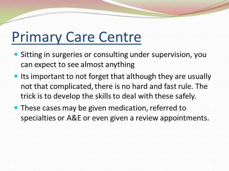 Primary Care Centre Sitting in surgeries or consulting under supervision, you can expect to see almost anything.
