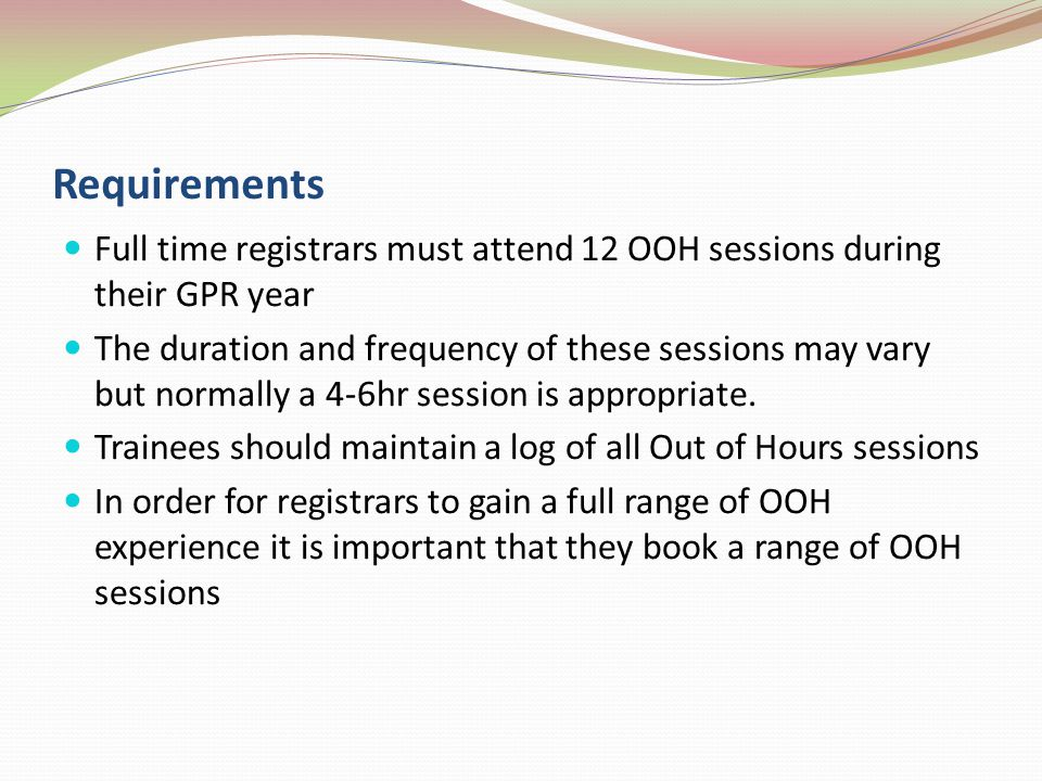 Requirements Full time registrars must attend 12 OOH sessions during their GPR year.