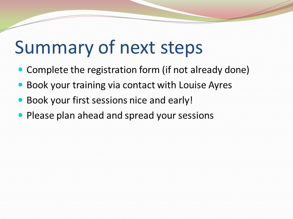 Summary of next steps Complete the registration form (if not already done) Book your training via contact with Louise Ayres.