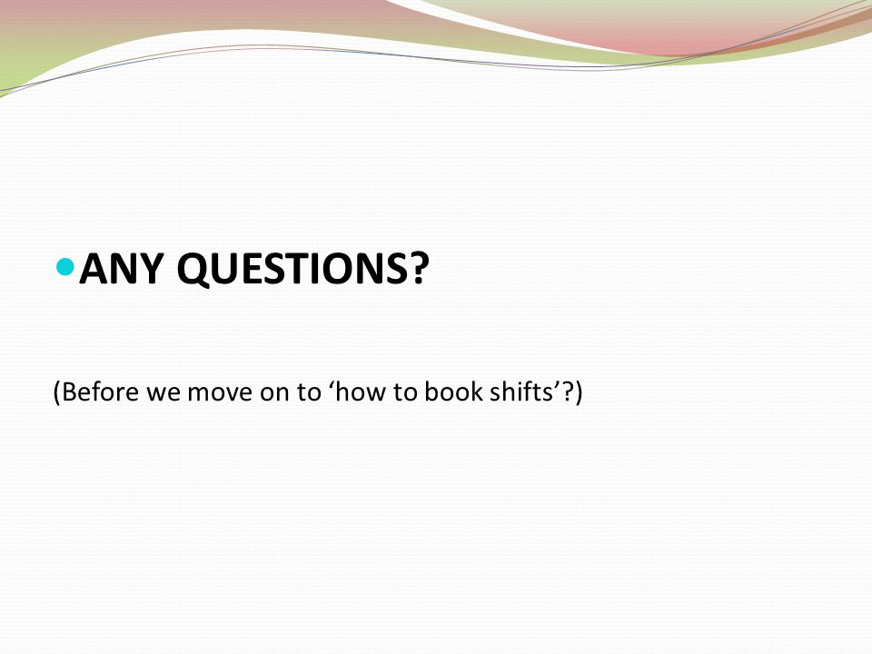 ANY QUESTIONS (Before we move on to 'how to book shifts' )