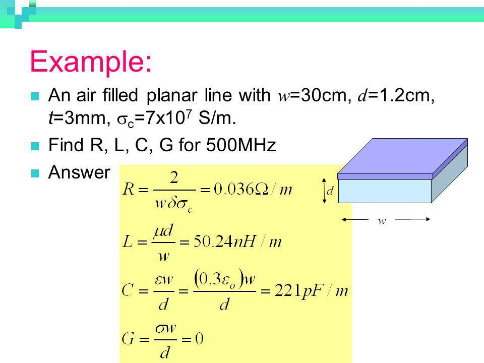 Example: An air filled planar line with w=30cm, d=1.2cm, t=3mm, sc=7x107 S/m. Find R, L, C, G for 500MHz.