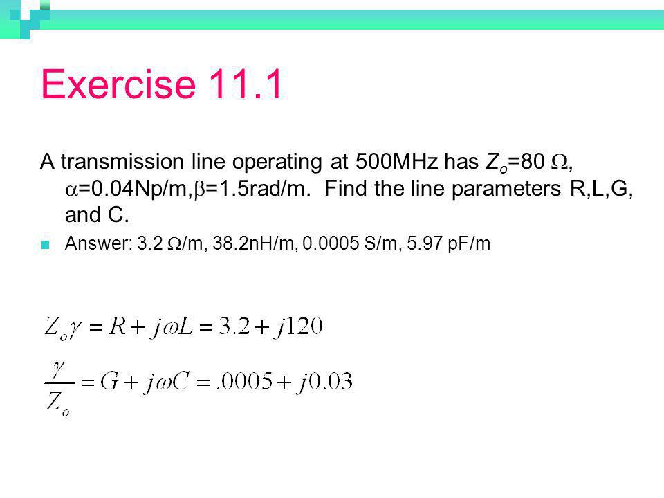 Exercise 11.1 A transmission line operating at 500MHz has Zo=80 W, a=0.04Np/m,b=1.5rad/m. Find the line parameters R,L,G, and C.