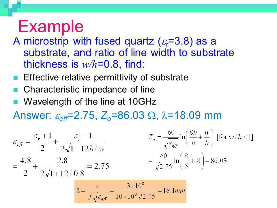 Example A microstrip with fused quartz (er=3.8) as a substrate, and ratio of line width to substrate thickness is w/h=0.8, find: