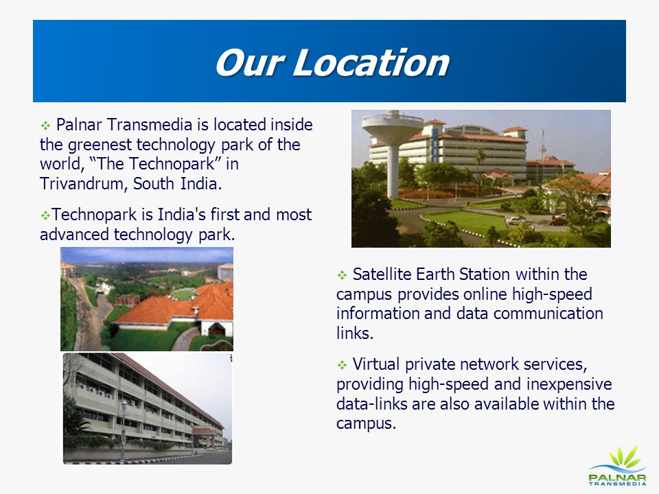 Our Location Palnar Transmedia is located inside the greenest technology park of the world, The Technopark in Trivandrum, South India.