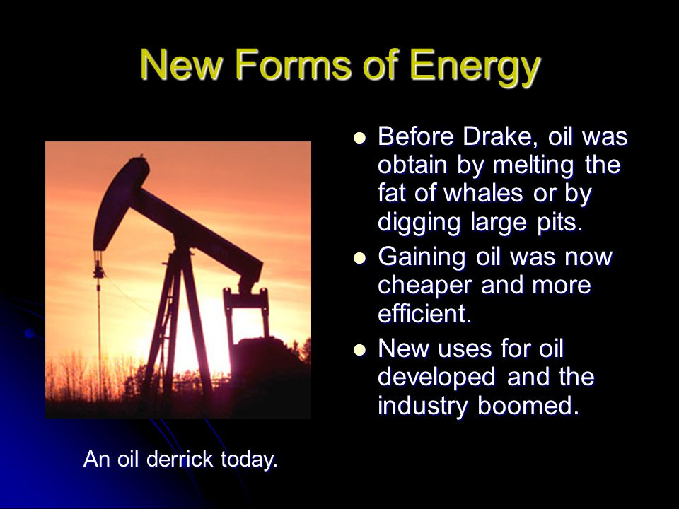 New Forms of Energy Before Drake, oil was obtain by melting the fat of whales or by digging large pits.