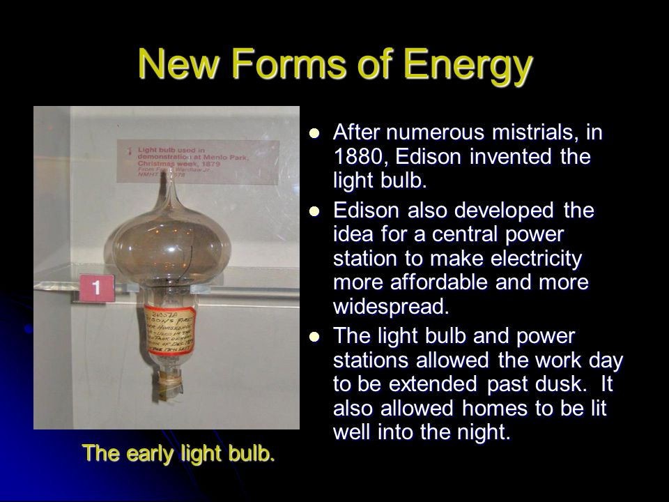 New Forms of Energy After numerous mistrials, in 1880, Edison invented the light bulb.
