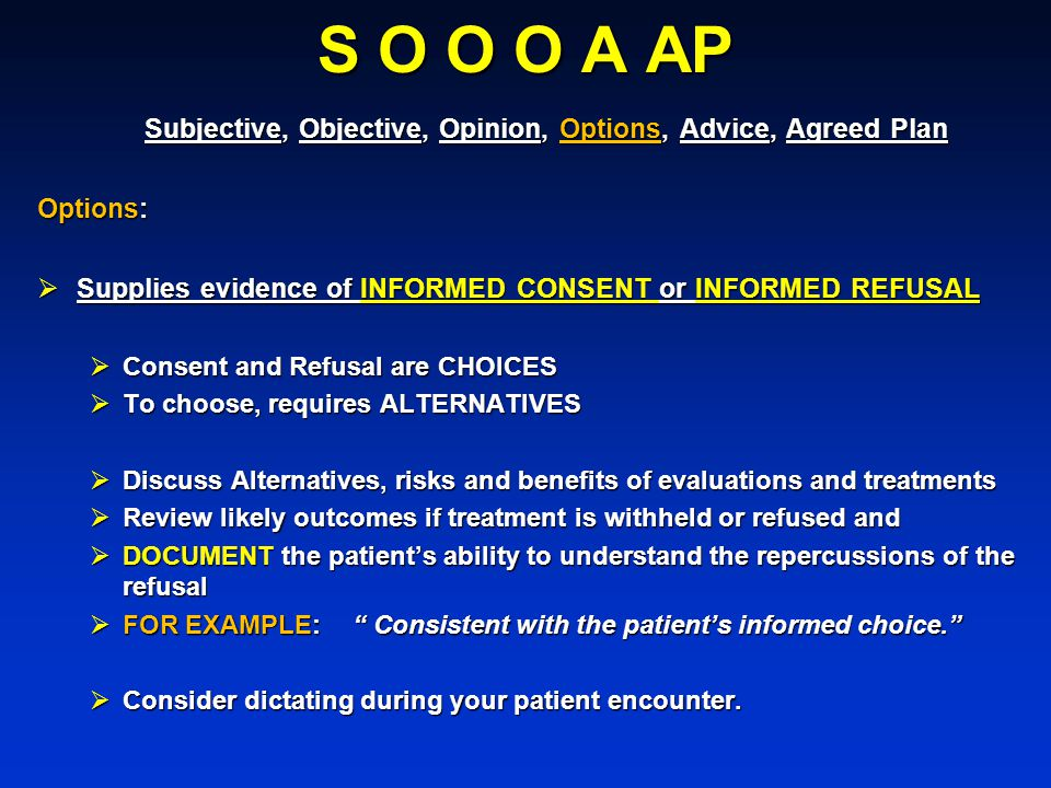 S O O O A AP Subjective, Objective, Opinion, Options, Advice, Agreed Plan. Options: Supplies evidence of INFORMED CONSENT or INFORMED REFUSAL.