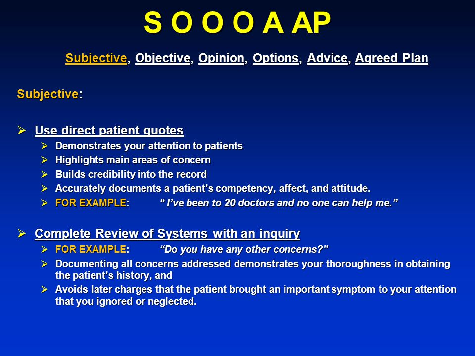 S O O O A AP Subjective, Objective, Opinion, Options, Advice, Agreed Plan. Subjective: Use direct patient quotes.