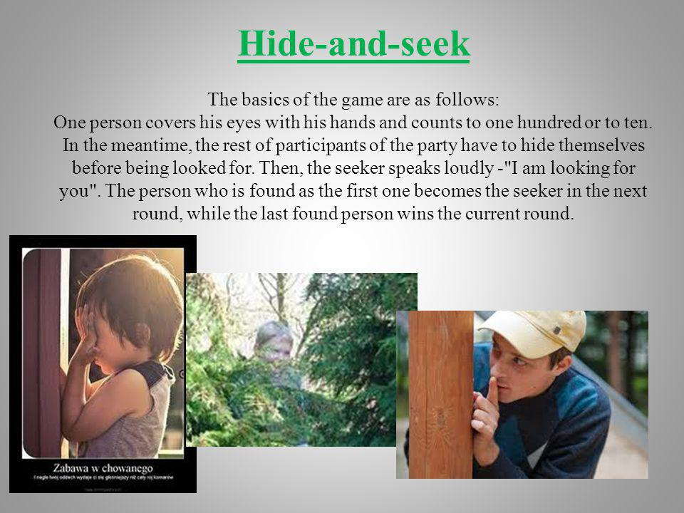 Hide-and-seek The basics of the game are as follows: One person covers his eyes with his hands and counts to one hundred or to ten.