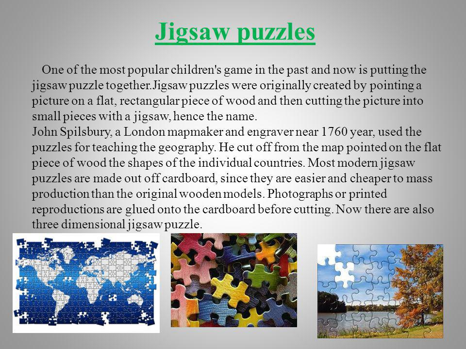 Jigsaw puzzles One of the most popular children s game in the past and now is putting the jigsaw puzzle together.Jigsaw puzzles were originally created by pointing a picture on a flat, rectangular piece of wood and then cutting the picture into small pieces with a jigsaw, hence the name.