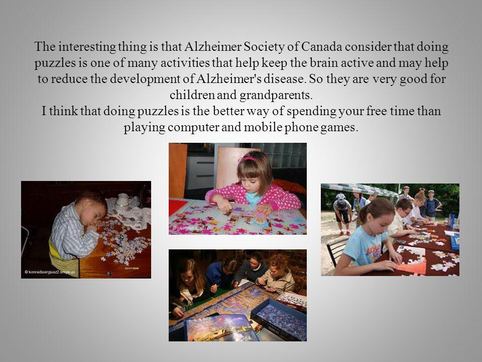 The interesting thing is that Alzheimer Society of Canada consider that doing puzzles is one of many activities that help keep the brain active and may help to reduce the development of Alzheimer s disease.
