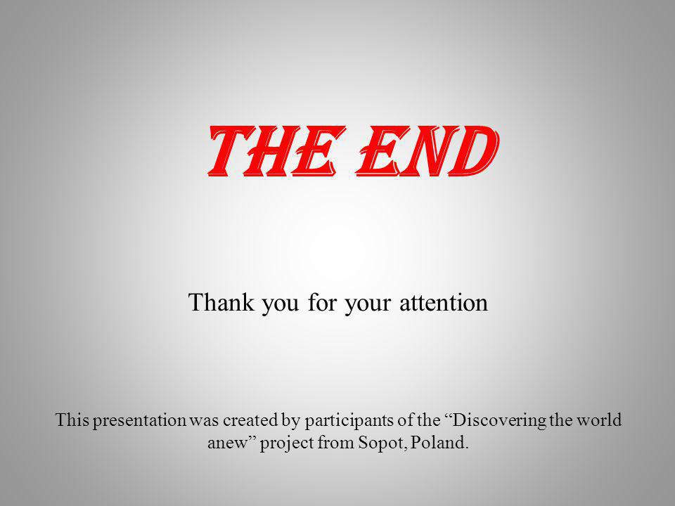 THE END Thank you for your attention This presentation was created by participants of the Discovering the world anew project from Sopot, Poland.