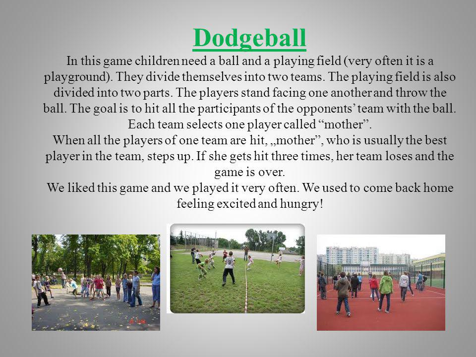 Dodgeball In this game children need a ball and a playing field (very often it is a playground).