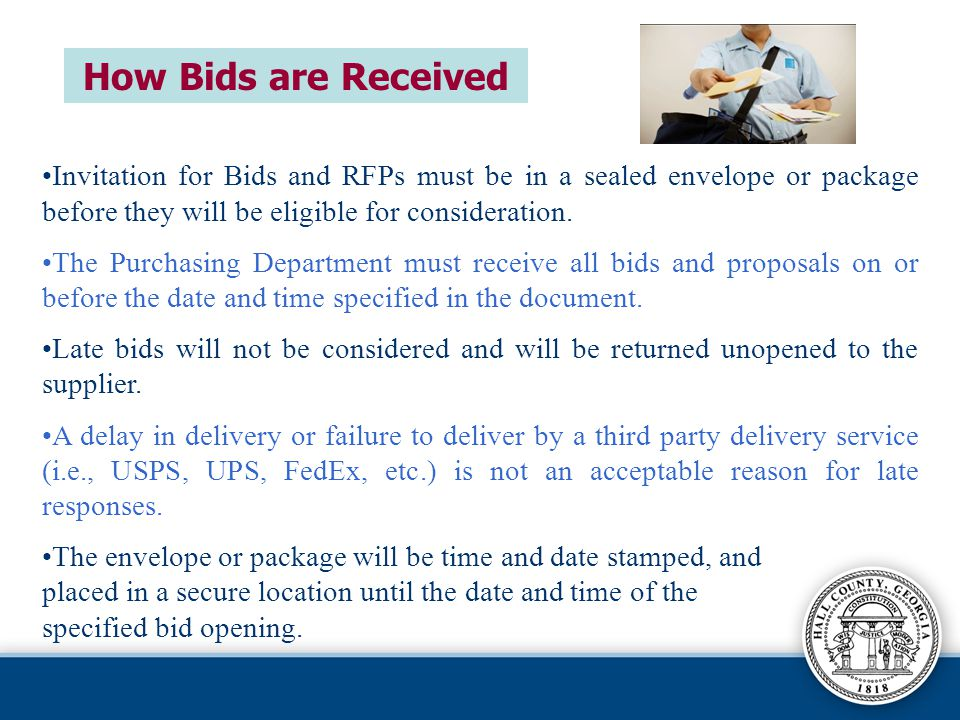 How Bids are Received Invitation for Bids and RFPs must be in a sealed envelope or package before they will be eligible for consideration.