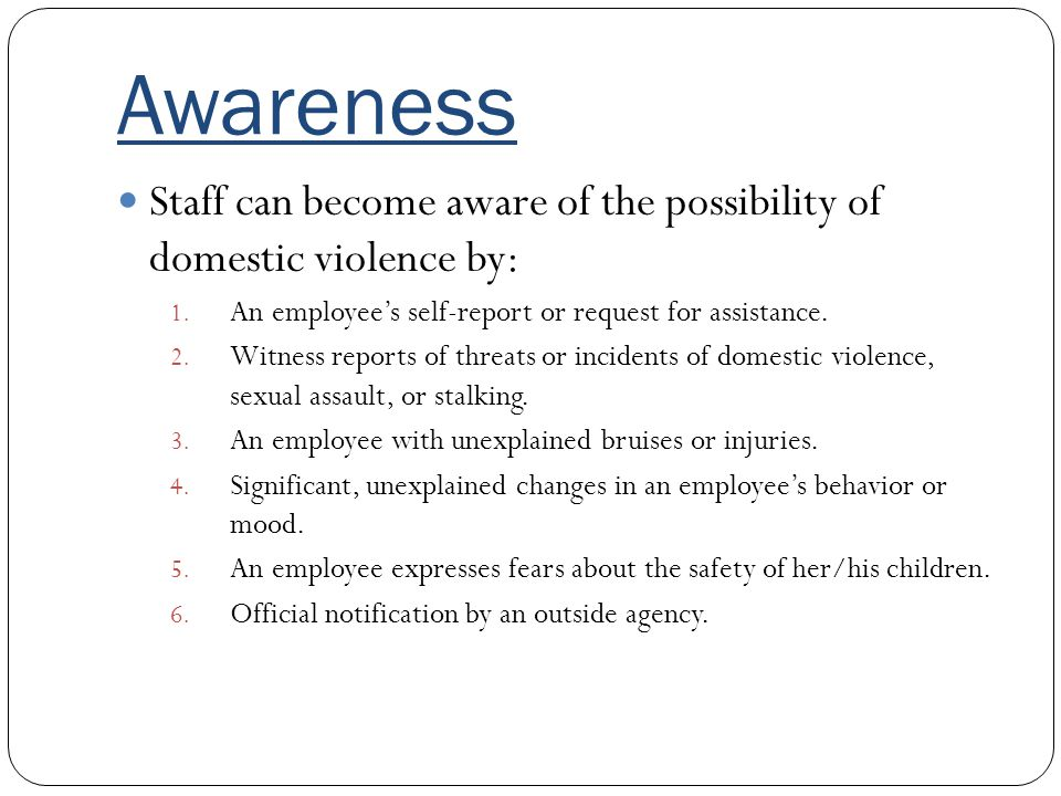 Awareness Staff can become aware of the possibility of domestic violence by: An employee's self-report or request for assistance.