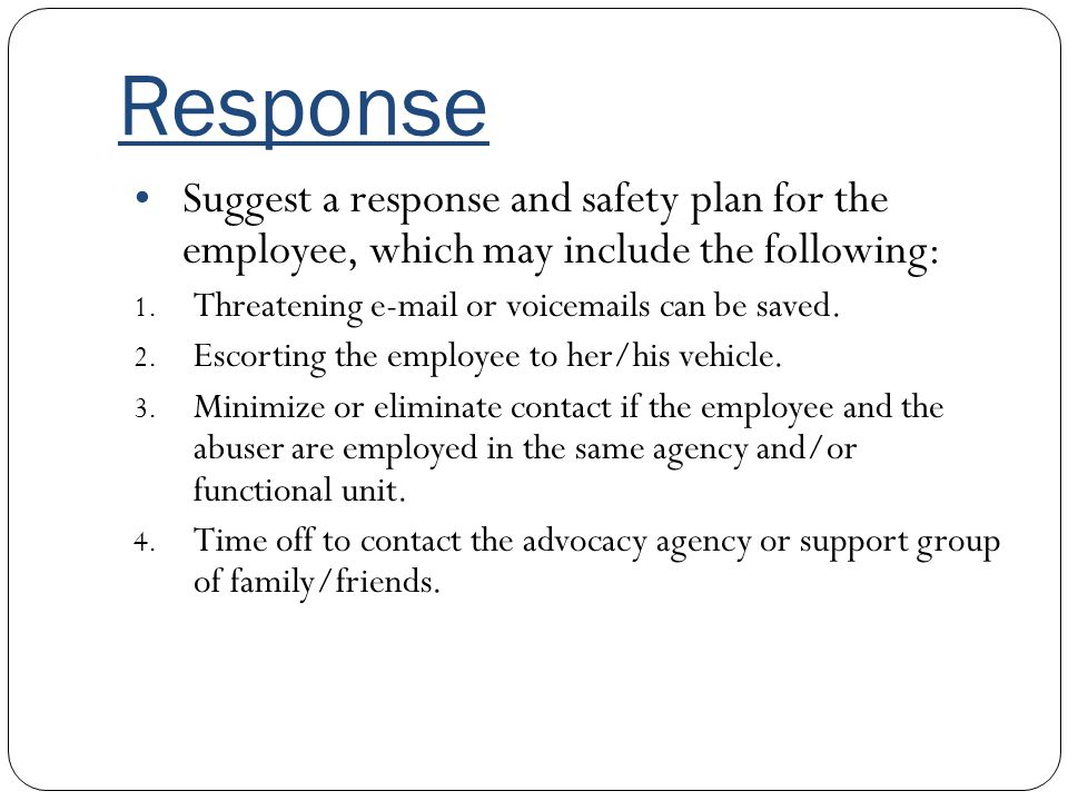 Response Suggest a response and safety plan for the employee, which may include the following: Threatening e-mail or voicemails can be saved.