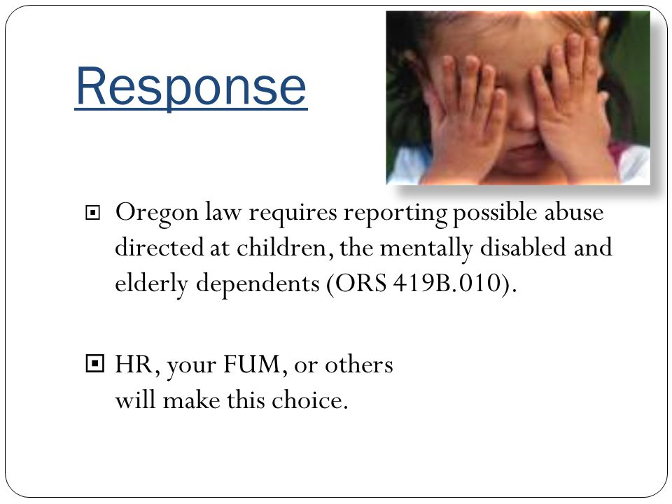 Response Oregon law requires reporting possible abuse directed at children, the mentally disabled and elderly dependents (ORS 419B.010).