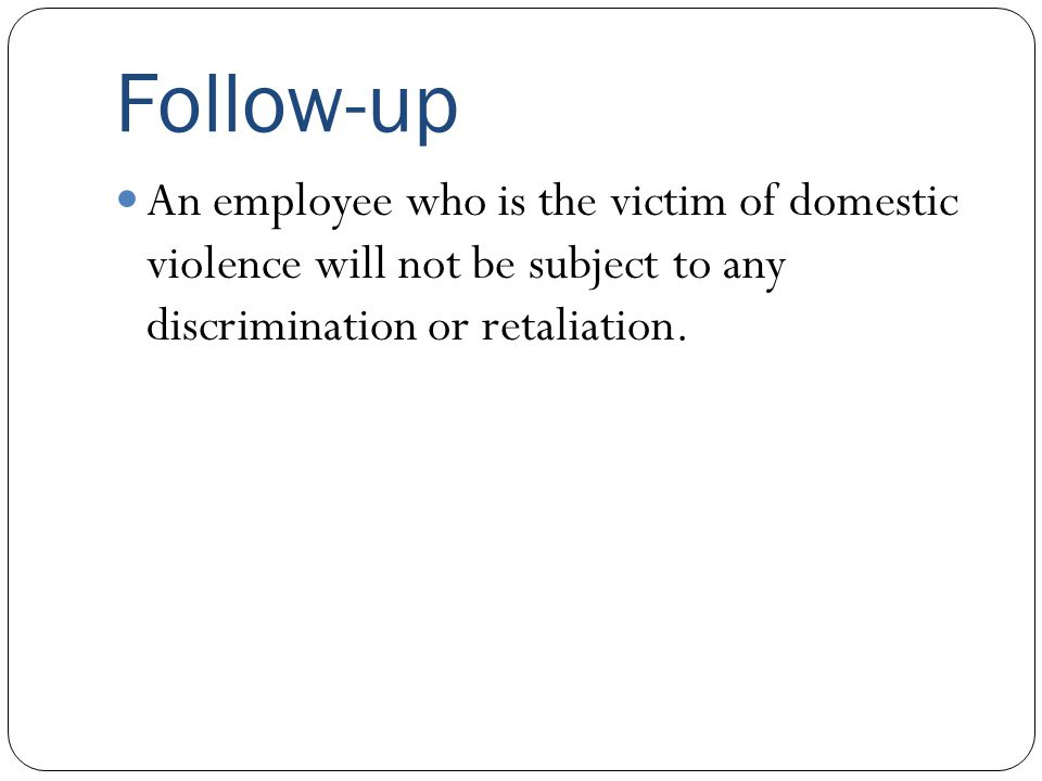 Follow-up An employee who is the victim of domestic violence will not be subject to any discrimination or retaliation.