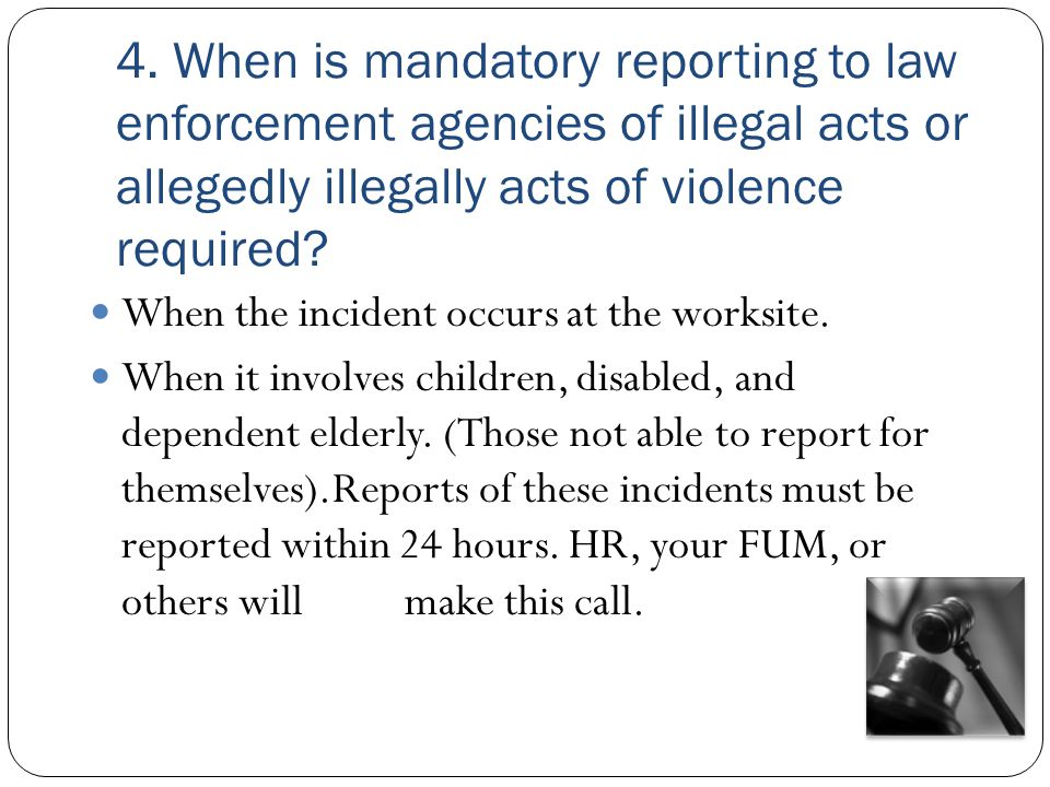 4. When is mandatory reporting to law enforcement agencies of illegal acts or allegedly illegally acts of violence required