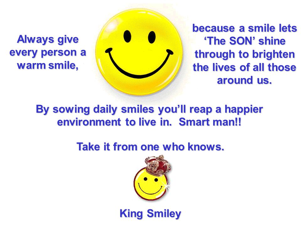Always give every person a warm smile, Take it from one who knows.